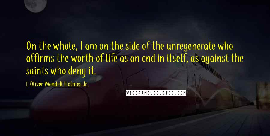 Oliver Wendell Holmes Jr. quotes: On the whole, I am on the side of the unregenerate who affirms the worth of life as an end in itself, as against the saints who deny it.