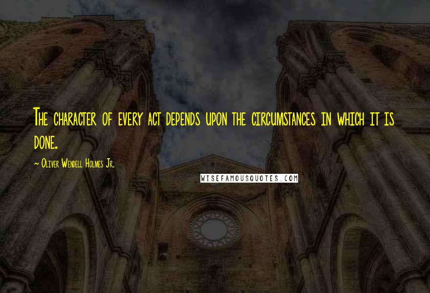 Oliver Wendell Holmes Jr. quotes: The character of every act depends upon the circumstances in which it is done.