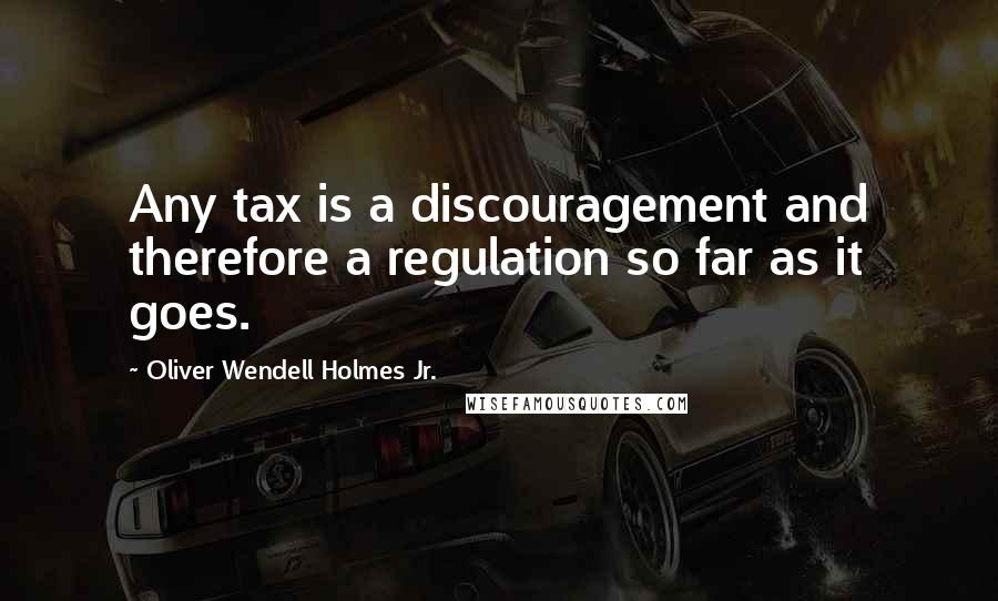 Oliver Wendell Holmes Jr. quotes: Any tax is a discouragement and therefore a regulation so far as it goes.