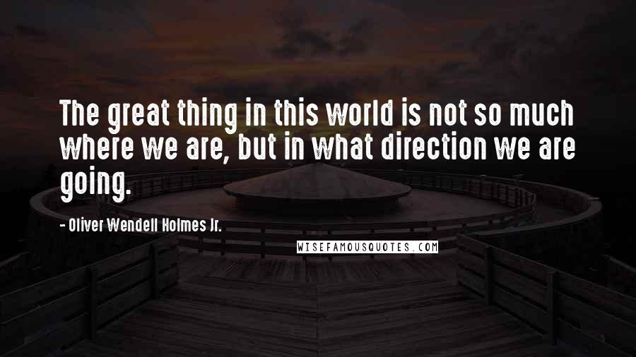 Oliver Wendell Holmes Jr. quotes: The great thing in this world is not so much where we are, but in what direction we are going.