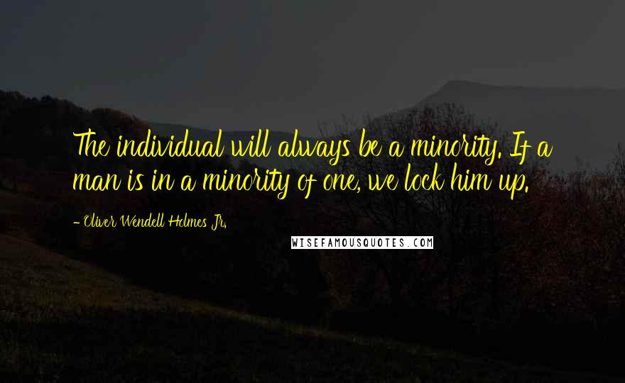 Oliver Wendell Holmes Jr. quotes: The individual will always be a minority. If a man is in a minority of one, we lock him up.