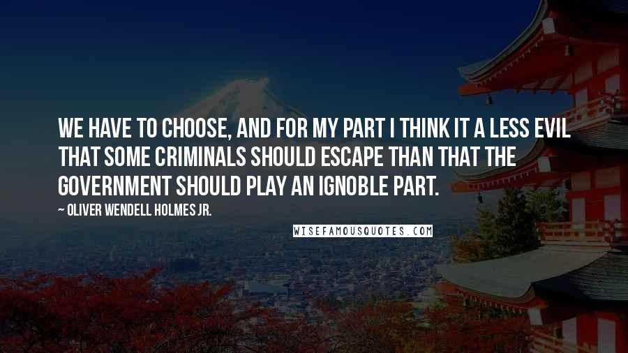 Oliver Wendell Holmes Jr. quotes: We have to choose, and for my part I think it a less evil that some criminals should escape than that the government should play an ignoble part.