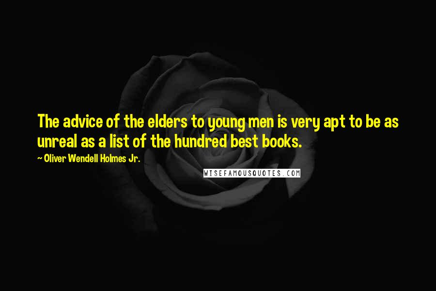 Oliver Wendell Holmes Jr. quotes: The advice of the elders to young men is very apt to be as unreal as a list of the hundred best books.