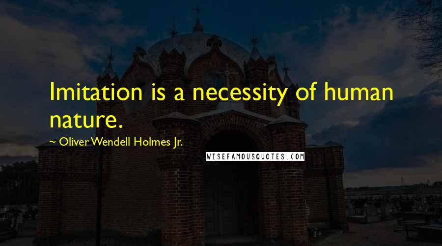 Oliver Wendell Holmes Jr. quotes: Imitation is a necessity of human nature.