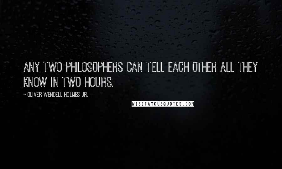 Oliver Wendell Holmes Jr. quotes: Any two philosophers can tell each other all they know in two hours.