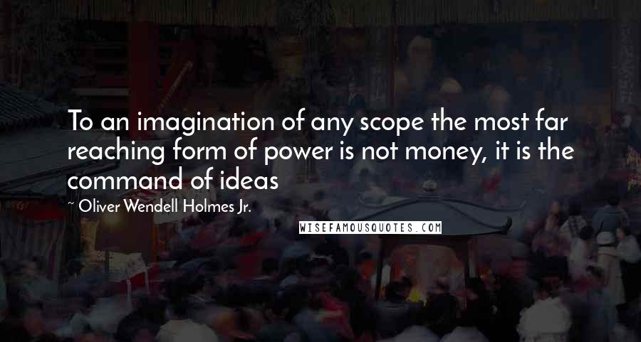 Oliver Wendell Holmes Jr. quotes: To an imagination of any scope the most far reaching form of power is not money, it is the command of ideas