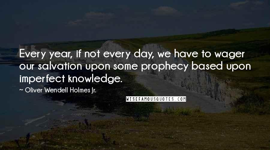 Oliver Wendell Holmes Jr. quotes: Every year, if not every day, we have to wager our salvation upon some prophecy based upon imperfect knowledge.