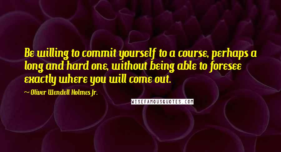 Oliver Wendell Holmes Jr. quotes: Be willing to commit yourself to a course, perhaps a long and hard one, without being able to foresee exactly where you will come out.