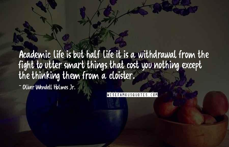 Oliver Wendell Holmes Jr. quotes: Academic life is but half life it is a withdrawal from the fight to utter smart things that cost you nothing except the thinking them from a cloister.