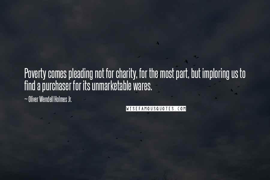 Oliver Wendell Holmes Jr. quotes: Poverty comes pleading not for charity, for the most part, but imploring us to find a purchaser for its unmarketable wares.
