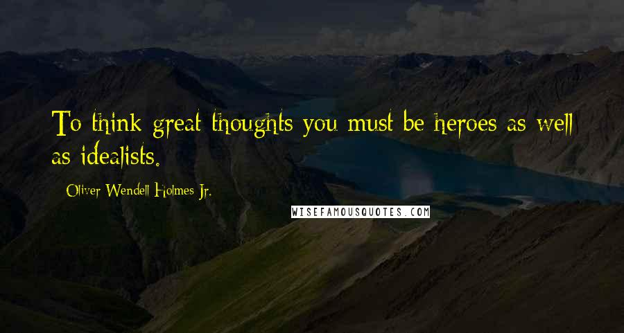 Oliver Wendell Holmes Jr. quotes: To think great thoughts you must be heroes as well as idealists.
