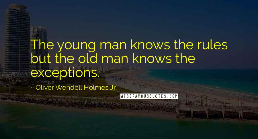 Oliver Wendell Holmes Jr. quotes: The young man knows the rules but the old man knows the exceptions.