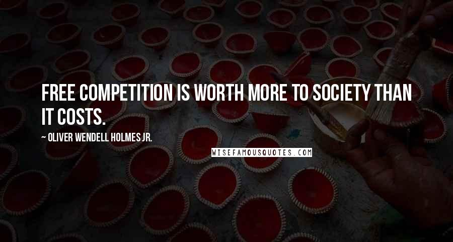 Oliver Wendell Holmes Jr. quotes: Free competition is worth more to society than it costs.