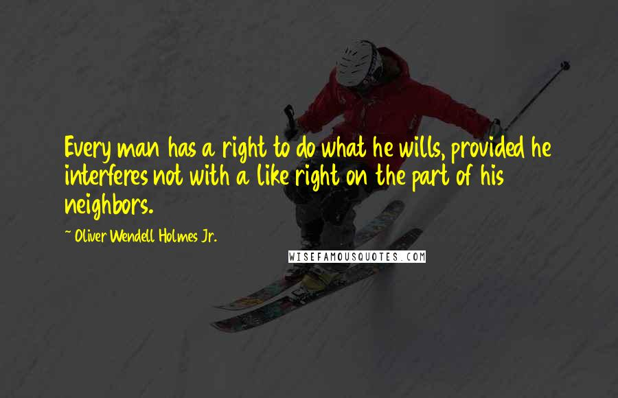Oliver Wendell Holmes Jr. quotes: Every man has a right to do what he wills, provided he interferes not with a like right on the part of his neighbors.