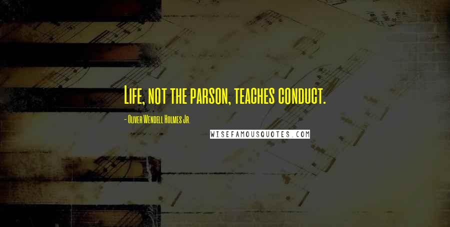 Oliver Wendell Holmes Jr. quotes: Life, not the parson, teaches conduct.