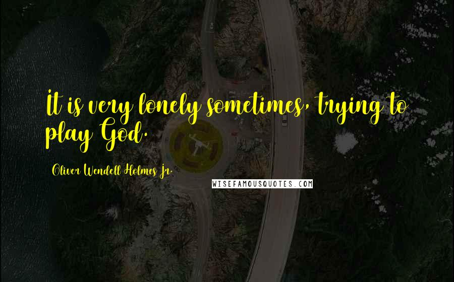 Oliver Wendell Holmes Jr. quotes: It is very lonely sometimes, trying to play God.