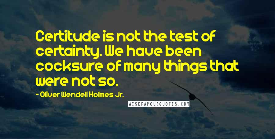 Oliver Wendell Holmes Jr. quotes: Certitude is not the test of certainty. We have been cocksure of many things that were not so.