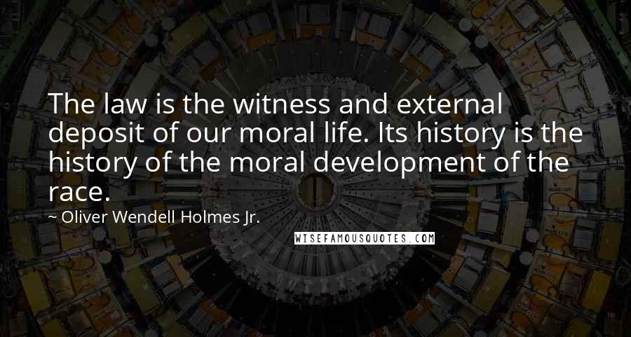 Oliver Wendell Holmes Jr. quotes: The law is the witness and external deposit of our moral life. Its history is the history of the moral development of the race.