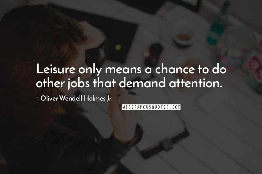 Oliver Wendell Holmes Jr. quotes: Leisure only means a chance to do other jobs that demand attention.