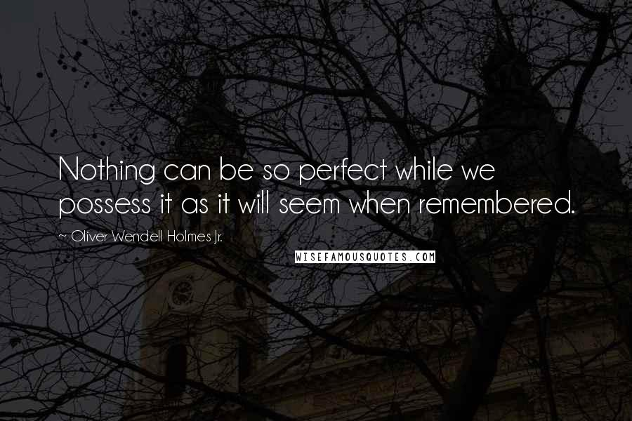 Oliver Wendell Holmes Jr. quotes: Nothing can be so perfect while we possess it as it will seem when remembered.