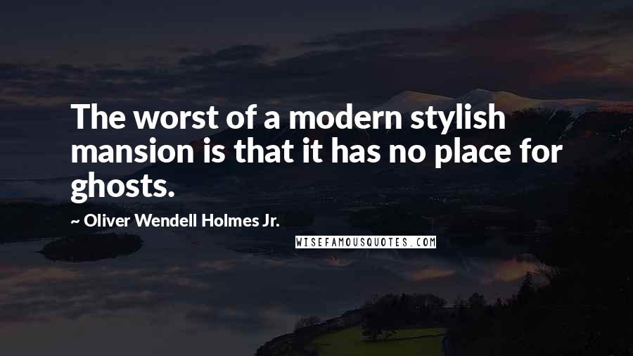 Oliver Wendell Holmes Jr. quotes: The worst of a modern stylish mansion is that it has no place for ghosts.