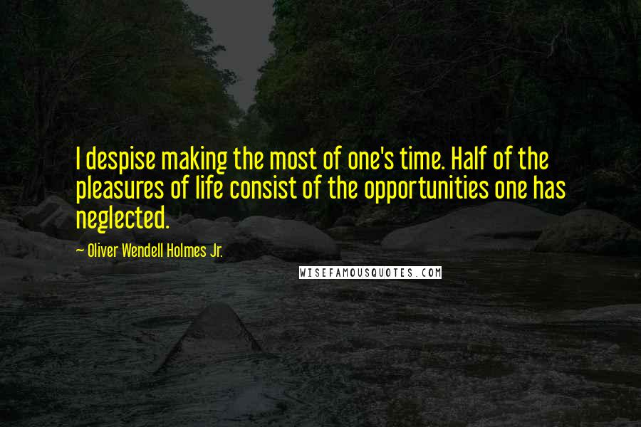 Oliver Wendell Holmes Jr. quotes: I despise making the most of one's time. Half of the pleasures of life consist of the opportunities one has neglected.