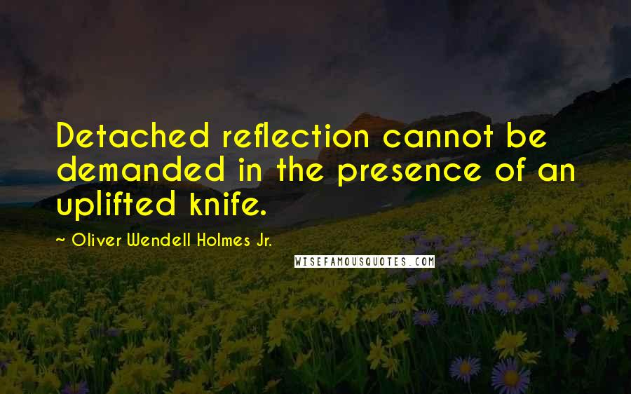 Oliver Wendell Holmes Jr. quotes: Detached reflection cannot be demanded in the presence of an uplifted knife.