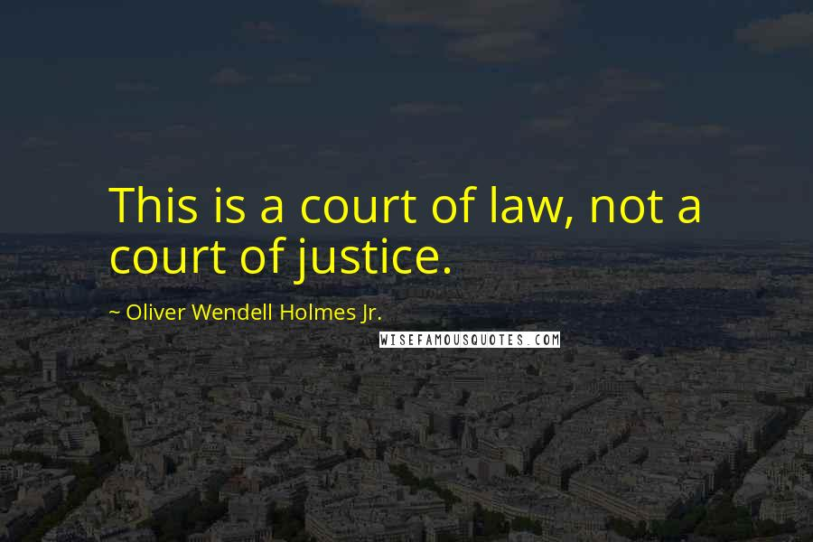 Oliver Wendell Holmes Jr. quotes: This is a court of law, not a court of justice.