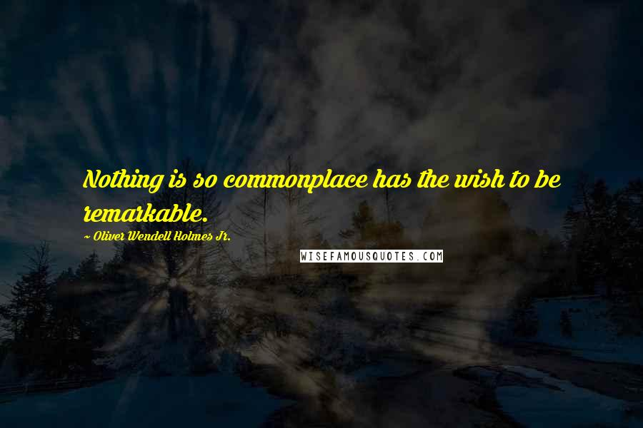 Oliver Wendell Holmes Jr. quotes: Nothing is so commonplace has the wish to be remarkable.