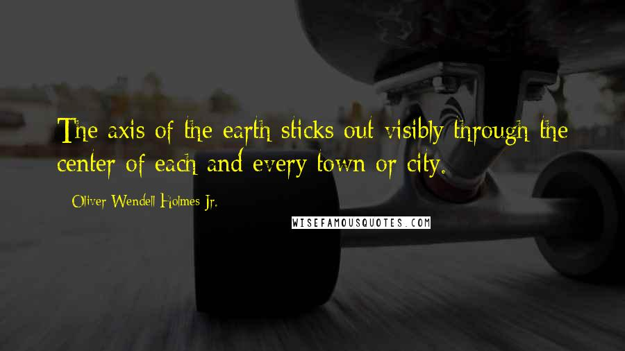 Oliver Wendell Holmes Jr. quotes: The axis of the earth sticks out visibly through the center of each and every town or city.