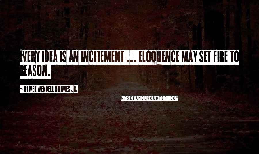Oliver Wendell Holmes Jr. quotes: Every idea is an incitement ... eloquence may set fire to reason.
