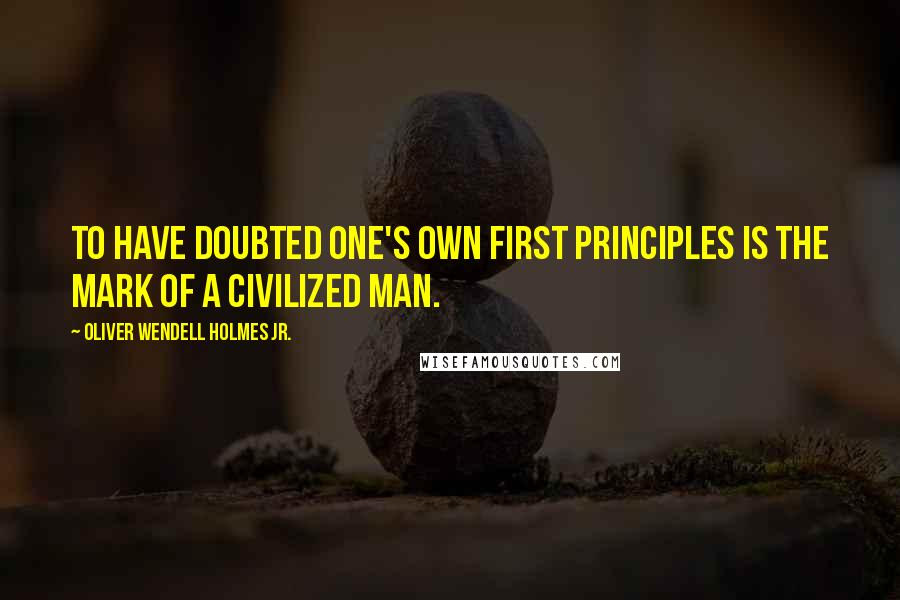 Oliver Wendell Holmes Jr. quotes: To have doubted one's own first principles is the mark of a civilized man.