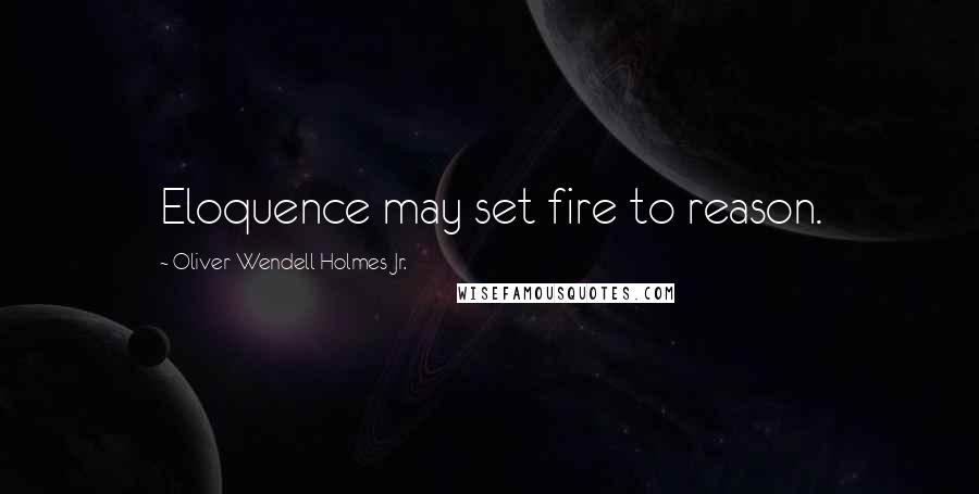 Oliver Wendell Holmes Jr. quotes: Eloquence may set fire to reason.