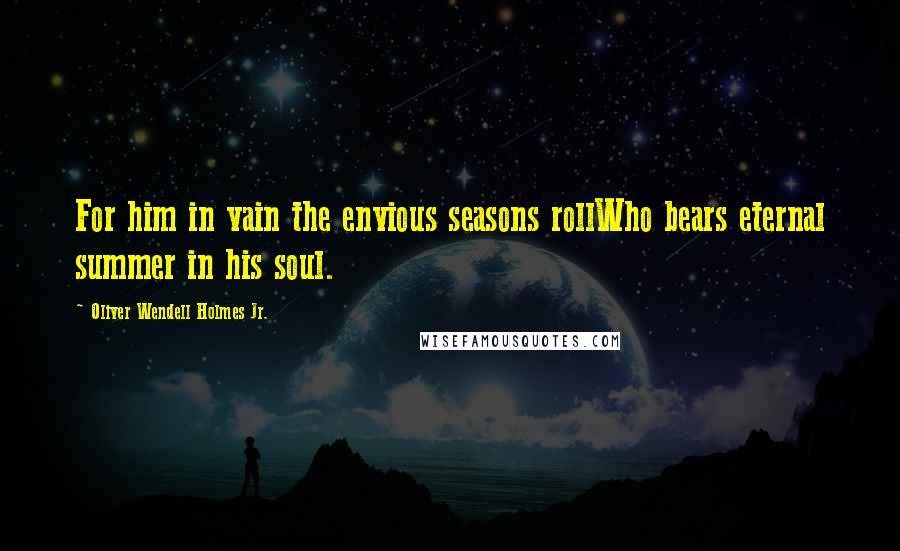 Oliver Wendell Holmes Jr. quotes: For him in vain the envious seasons rollWho bears eternal summer in his soul.