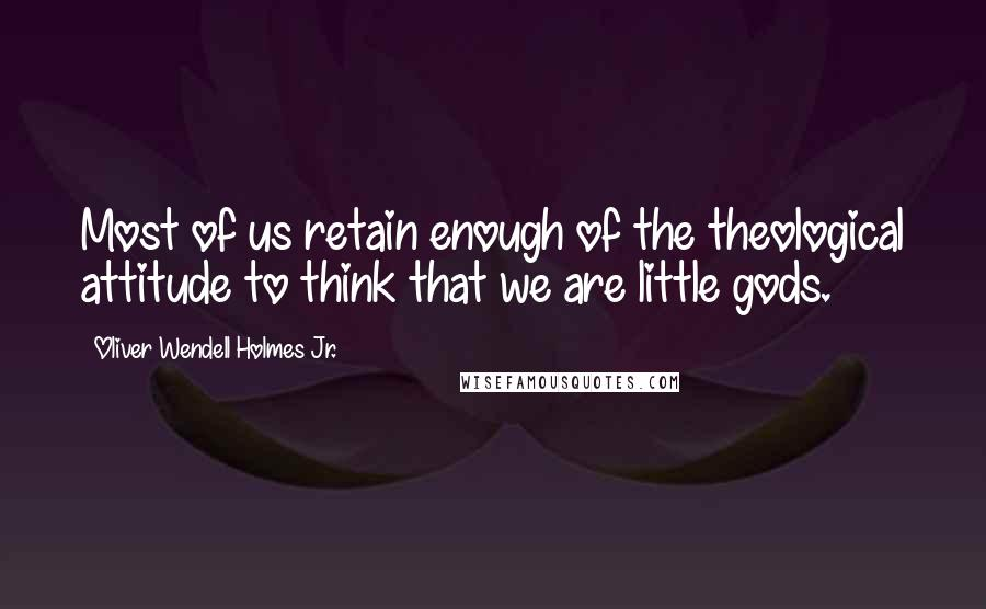 Oliver Wendell Holmes Jr. quotes: Most of us retain enough of the theological attitude to think that we are little gods.