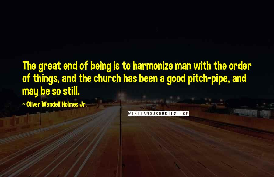Oliver Wendell Holmes Jr. quotes: The great end of being is to harmonize man with the order of things, and the church has been a good pitch-pipe, and may be so still.