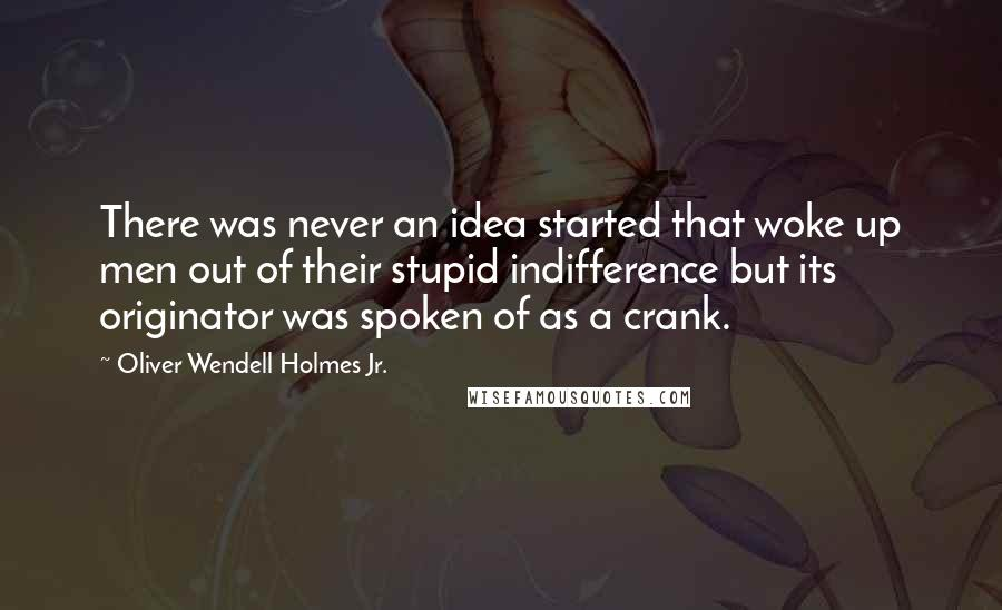 Oliver Wendell Holmes Jr. quotes: There was never an idea started that woke up men out of their stupid indifference but its originator was spoken of as a crank.
