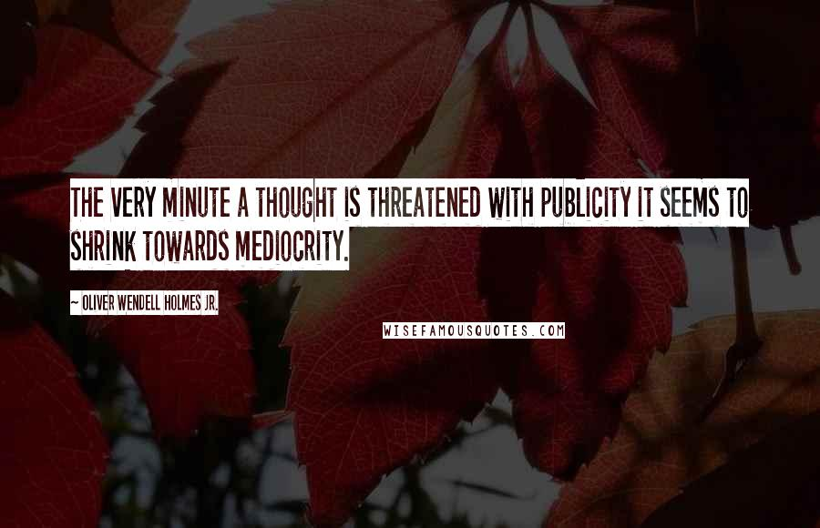 Oliver Wendell Holmes Jr. quotes: The very minute a thought is threatened with publicity it seems to shrink towards mediocrity.