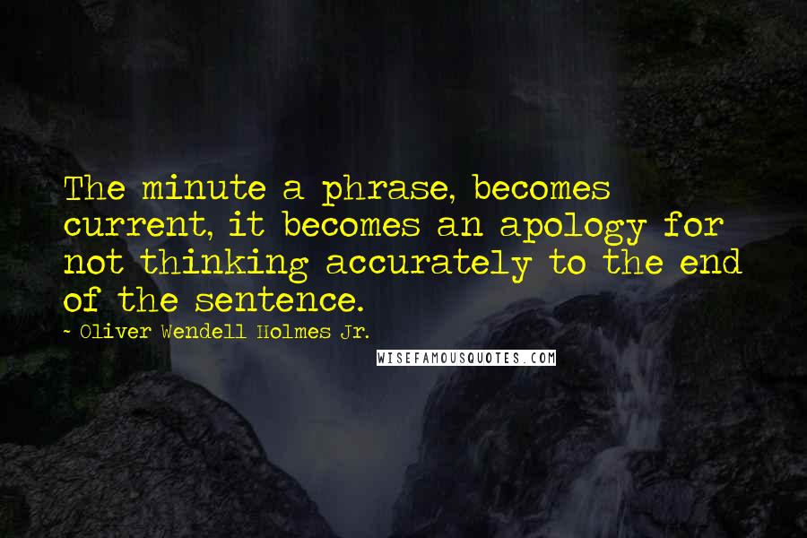Oliver Wendell Holmes Jr. quotes: The minute a phrase, becomes current, it becomes an apology for not thinking accurately to the end of the sentence.