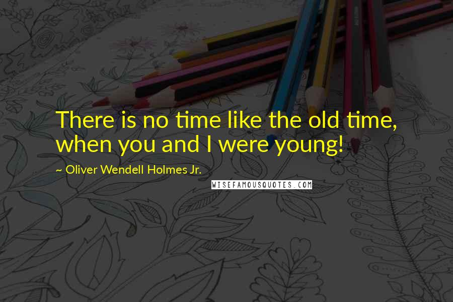 Oliver Wendell Holmes Jr. quotes: There is no time like the old time, when you and I were young!