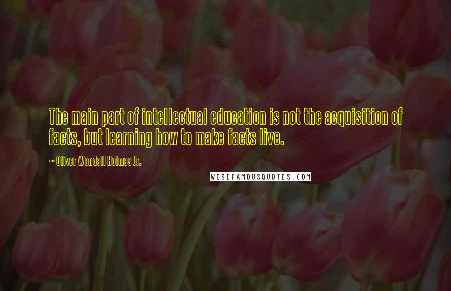 Oliver Wendell Holmes Jr. quotes: The main part of intellectual education is not the acquisition of facts, but learning how to make facts live.