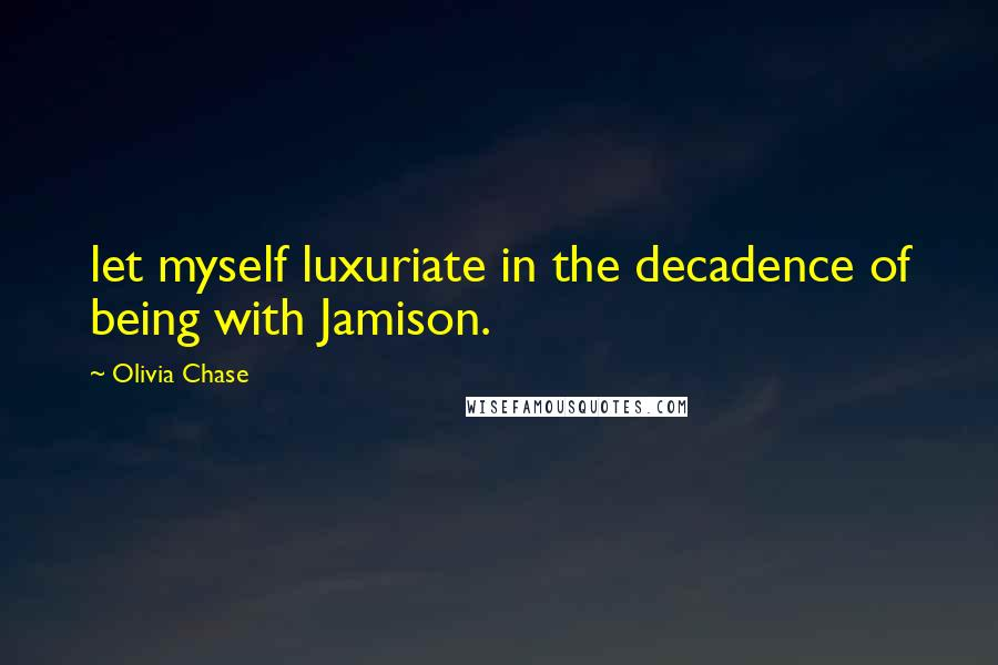 Olivia Chase quotes: let myself luxuriate in the decadence of being with Jamison.