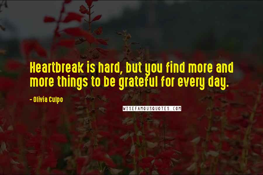 Olivia Culpo quotes: Heartbreak is hard, but you find more and more things to be grateful for every day.