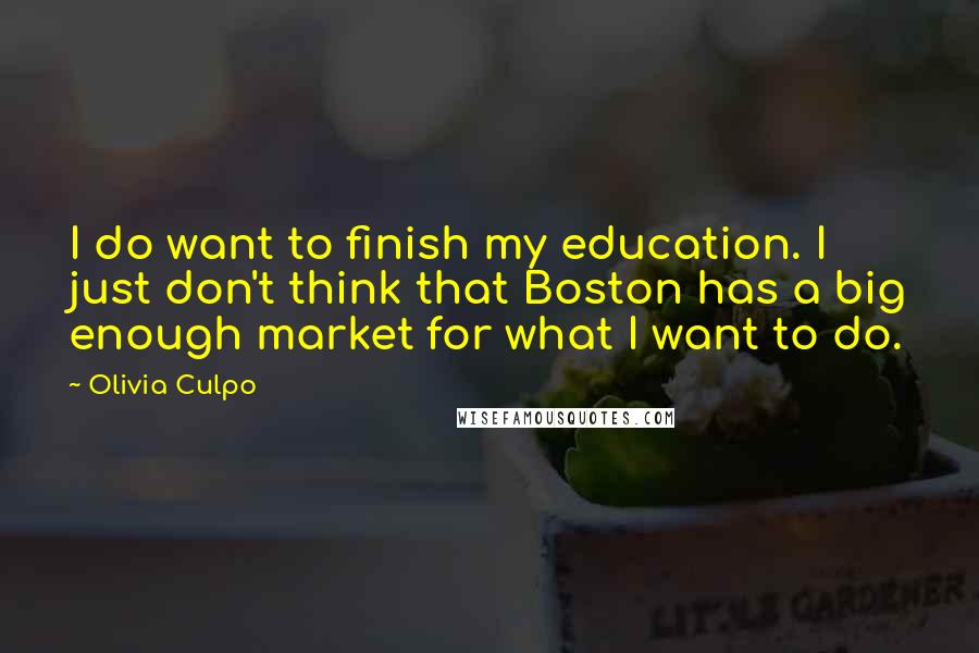 Olivia Culpo quotes: I do want to finish my education. I just don't think that Boston has a big enough market for what I want to do.