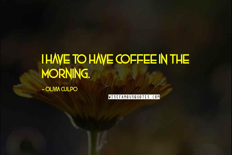 Olivia Culpo quotes: I have to have coffee in the morning.