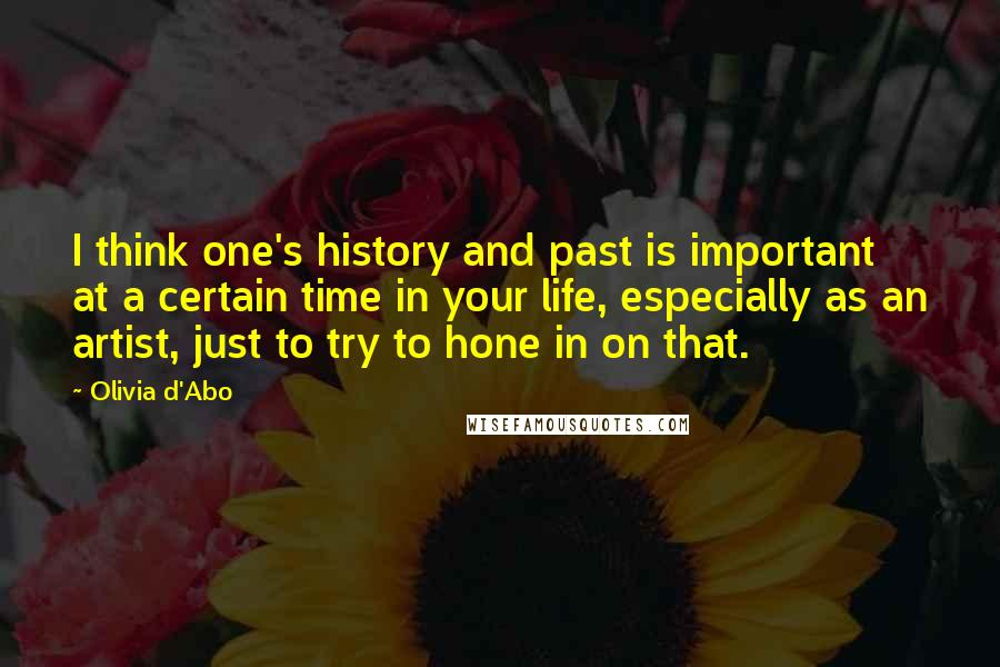 Olivia D'Abo quotes: I think one's history and past is important at a certain time in your life, especially as an artist, just to try to hone in on that.
