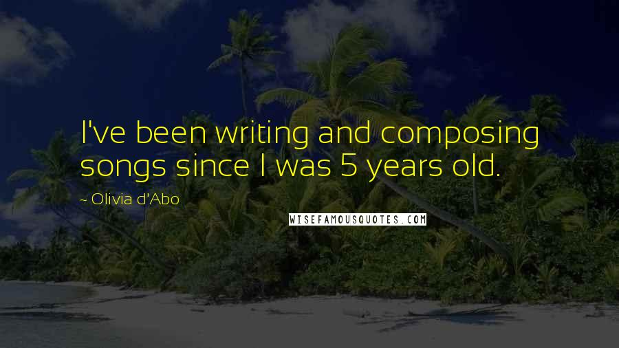 Olivia D'Abo quotes: I've been writing and composing songs since I was 5 years old.
