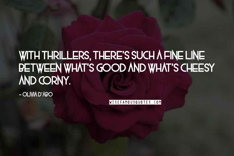Olivia D'Abo quotes: With thrillers, there's such a fine line between what's good and what's cheesy and corny.