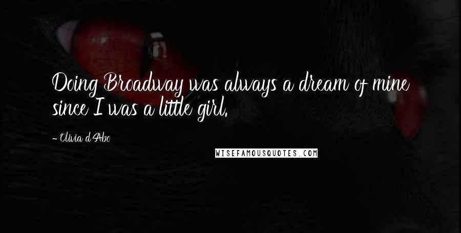 Olivia D'Abo quotes: Doing Broadway was always a dream of mine since I was a little girl.