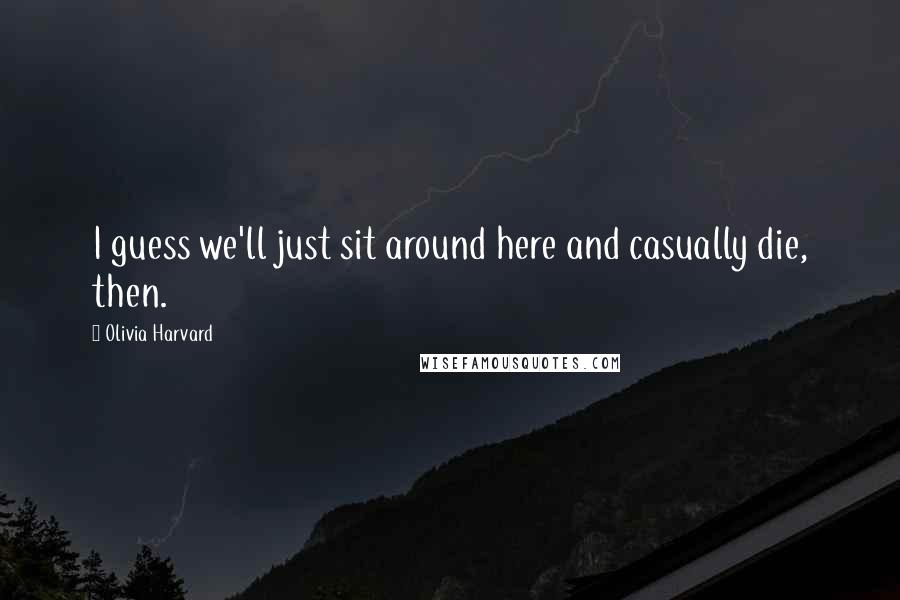 Olivia Harvard quotes: I guess we'll just sit around here and casually die, then.